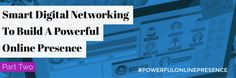 Smart Digital Networking To Build A Powerful Online Presence, Part Two