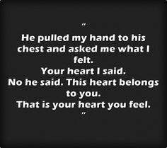 """"""" He pulled my hand to his chest and asked me what I felt. Your heart I said. No he said. This heart belongs to you. That is your heart you feel. """""""