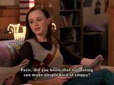 Gilmore Girls!!! And yes I also get rather snippy when hungry :)