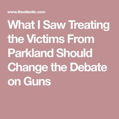 What I Saw Treating the Victims From Parkland Should Change the Debate on Guns