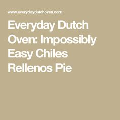 Everyday Dutch Oven: Impossibly Easy Chiles Rellenos Pie