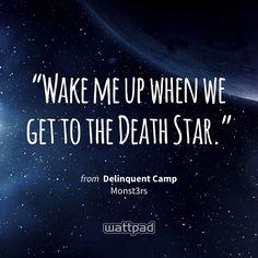 """Wake me up when we get to the Death Star."" - from Delinquent Camp (on Wattpad) https://www.wattpad.com/6173106?utm_source=ios&utm_medium=pinterest&utm_content=share_quote&wp_page=quote&wp_originator=GfJM3AbIWcewbumr4v3G8tKB1JPiatkvHv9t4qdHfqvFPH8AWhjn8WkcDZsF2AZE7wEM6s7mtja7zoVSSoeKJK3GQIToHn0mBtumqtnUL8FUGPDKqYG%2BboE0jsA4g%2Feb #quote #wattpad"