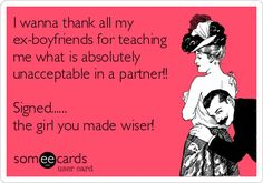 I wanna thank all my ex-boyfriends for teaching me what is absolutely unacceptable in a partner!! Signed...... the girl you made wiser!