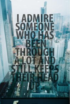 I admire someone who has been through a lot and still keeps their head up