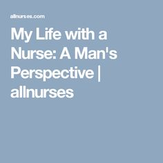 My Life with a Nurse: A Man's Perspective | allnurses