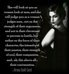 She will look at you as women look at men, and she will judge you as a woman judges men... not on the strength of their arguments, and not in their cleverness or prowess in battle, but rather on the force of their character, the intensity of their passion, their strength of soul, their compassion, and... ah, this above all... their conversation.  : Orson Scott Card  ;)i(:  https://www.facebook.com/myceremony1203  [original photography credit welcomed, Cindy Crawford, 1991]