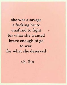 She was a savage a fucking brute unafraid to fight for what she wanted. Brave enough to go to war for what she deserved.