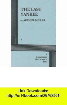 The Last Yankee. (9780822206415) Arthur Miller, Arthur Miller , ISBN-10: 0822206412  , ISBN-13: 978-0822206415 ,  , tutorials , pdf , ebook , torrent , downloads , rapidshare , filesonic , hotfile , megaupload , fileserve