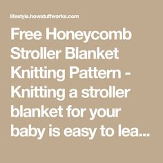Free Honeycomb Stroller Blanket Knitting Pattern - Knitting a stroller blanket for your baby is easy to learn and fun to do. Get free instructions for a honeycomb pattern at HowStuffWorks.