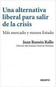 Una alternativa liberal para salir de la crisis. Juan Ramón Rallo. Explicación precisa, rigurosa y  bastante optimista (demasiado) sobre como salir de la crisis actual.