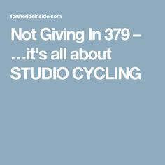 Not Giving In 379 – …it's all about STUDIO CYCLING #indoorbikingworkout