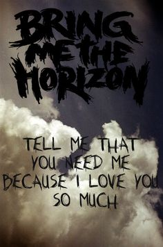 Tell me that you need me because I love you so much..Don't Go by Bring Me the Horizon