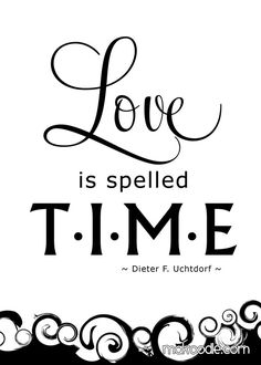 Love is Spelled Time - Dieter F. Uchtdorf LDS - I have time. And love. Love you all the time! Lds Quotes, Quotable Quotes, Great Quotes, Quotes To Live By, Inspirational Quotes, Inspirational Calendar, Uplifting Quotes, Positive Quotes, Qoutes