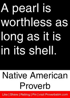 A pearl is worthless as long as it is in its shell. - Native American Proverb #proverbs #quotes