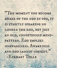 The power of simple AWARENESS diminishes ego and opens me to possibilities to which I had been clueless. It's paradoxical that something so powerful as ego can be diminished with something so simple as awareness. The Words, Ego Quotes, Life Quotes, Quotes About Ego, Soul Quotes, Spiritual Awakening, Spiritual Quotes, Ekhart Tolle, Power Of Now