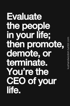 Evaluate the people in your life; then promote, demote, or terminate. You're the CEO of your life.