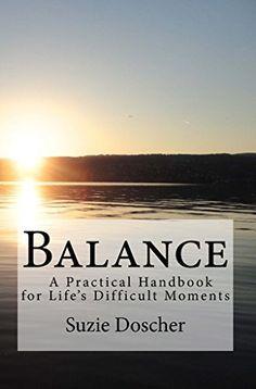 Balance: A Practical Handbook for Life's Difficult Moments by Suzie Doscher, http://www.amazon.com/dp/B00KXPDNFQ/ref=cm_sw_r_pi_dp_gPdWtb1WNZBFM