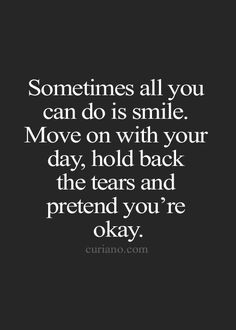 """""""Sometimes all you can do is smile. Move on with your day, hold back the tears and pretend you're okay."""""""