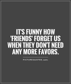 It's funny how 'friends' forget us when they don't need any more favors. Picture Quotes.