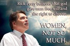 Rick Perry believes that God gave man free will and the right to choose. Women, not so much.