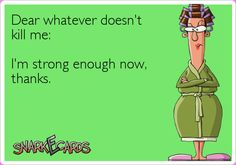 Dear whatever doesn't kill me:  I'm strong enough now, thanks.