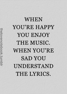 When you're happy, you enjoy the music. When you're sad,…