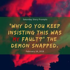 "Saturday Story Prompts [2018.02.24] ""Why do you keep insisting this was my fault?"" the demon snapped. #horrorwritingprompts #fantasywritingprompts #prompts #writing #fantasy #creativewriting #storystarter #plotbunnies #nanowrimo #writingprompts #story #inspiration #creativity #urbanfantasy #highfantasy #horror #nanowrimo"