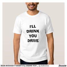 BEER BUDDIES T-SHIRT=I'LL DRINK YOU DRIVE T-Shirt