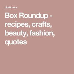 Box Roundup - recipes, crafts, beauty, fashion, quotes
