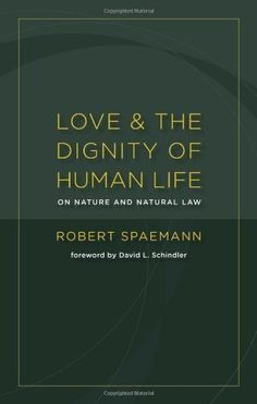 Love and the Dignity of Human Life: On Nature and Natural Law by Robert Spaemann. $8.53. Author: Robert Spaemann. 79 pages. Publisher: Wm. B. Eerdmans Publishing Company (January 9, 2012)