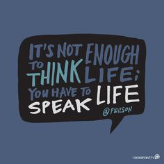 """It's not enough to think life; you have to speak life."" -Pete Wilson"