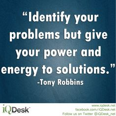 """Identify your problems but give your power and energy to solutions.""  -Tony Robbins    © http://www.iqdesk.net/"