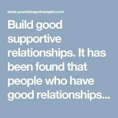 Build good supportive relationships. It has been found that people who have good relationships with family and friends are happier and more resilient.  Adopt a hopeful outlook. Optimism has been linked to resilience. If this does not come naturally to you, ask yourself how a more optimistic friend would look at the situation.  Remove