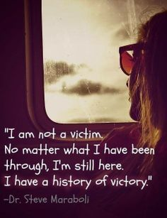 """"""" I'm not a victim , No matter what I have been through I'm Still here . I have a history of Victory."""""""