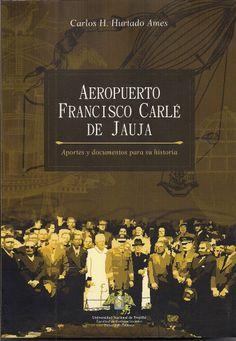 """Carlos Hurtado Ames: """"Aeropuerto Francisco Carlé de Jauja. Aportes y documentos para su historia""""."""