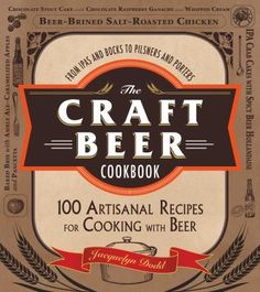 The Craft Beer Cookbook: From Ipas and Bocks to Pilsners and Porters, 100 Artisanal Recipes for Cooking with Beer by Jackquelyn Dodd.