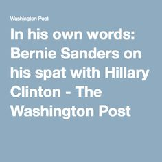 In his own words: Bernie Sanders on his spat with Hillary Clinton - The Washington Post - Apr 7, 2016 -