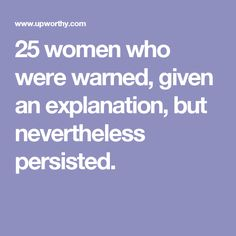 25 women who were warned, given an explanation, but nevertheless persisted.