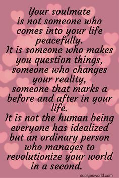 Your soulmate is not someone who comes into your life peacefully. It is someone who makes you question things, someone who changes your reality, someone that marks a before and after in your life. It is not the human being everyone has idealized but an ordinary person who manages to revolutionize your world in a second.