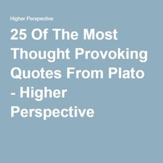 25 Of The Most Thought Provoking Quotes From Plato - Higher Perspective