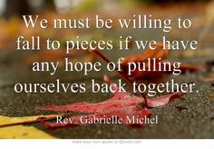 We must be willing to fall to pieces if we have any hope of pulling ourselves back together.