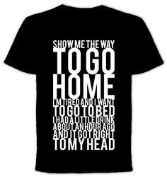 Show Me The Way To Go Home  Tshirt by QuotestoLiveBy on Etsy, $19.99