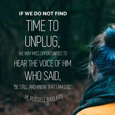 """#apr18ldsconf #ldsconf #presballard #unplug #lds #revelation #bestill #ponder #meditate If we do not find time to unplug, we may miss opportunities to hear the voice of Him who said, """"Be still, and know that I am God."""""""
