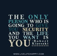 The only person who is going to give you security and the life you want is you. - Robert Kiyosaki - Live life happy quotes, positive sayings, quotable posters and prints, picture quote, and happiness quotations. Words Quotes, Wise Words, Me Quotes, Motivational Quotes, Inspirational Quotes, Sayings, Tony Robbins, Great Quotes, Quotes To Live By
