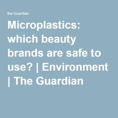 Microplastics: which beauty brands are safe to use? | Environment | The Guardian