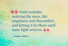 """""""Faith includes noticing the mess, the emptiness and discomfort, and letting it be there until some light returns."""""""