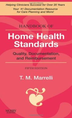 Handbook of Home Health Standards: Quality, Documentation, and Reimbursement, 5e (Handbook of Home Health Standards & Documentation Guidelines for Reimbursement) by Tina M. Marrelli MSN  MA  RN, http://www.amazon.com/dp/032305224X/ref=cm_sw_r_pi_dp_logKsb0FCWYPN
