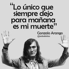 Lo único que siempre dejo para mañana es mi muerte. — Gonzalo Arango