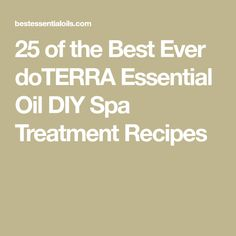 25 of the Best Ever doTERRA Essential Oil DIY Spa Treatment Recipes