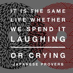 """Naite kurasu mo issho, waratte kurasu mo issho""  ""it is the same life, whether we spend it crying or laughing"" 泣いて暮らすも一緒、笑って暮らすも一緒. Japanese  proverb."